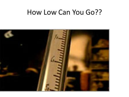 How Low Can You Go??. Temperature Scales Nova Temperature: Quantifying Cold 10:17