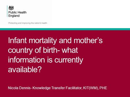 Infant mortality and mother's country of birth- what information is currently available? Nicola Dennis- Knowledge Transfer Facilitator, KIT(WM), PHE.