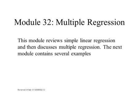 Module 32: Multiple Regression This module reviews simple linear regression and then discusses multiple regression. The next module contains several examples.