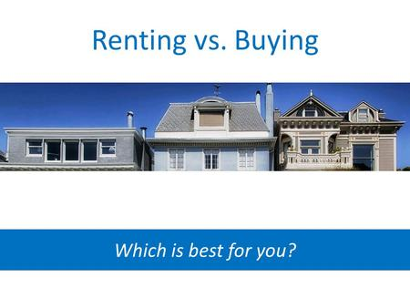 Renting vs. Buying Which is best for you?. The pros of renting A Landlord When a pipe bursts in your rental home, someone else foots the bill to fix it.