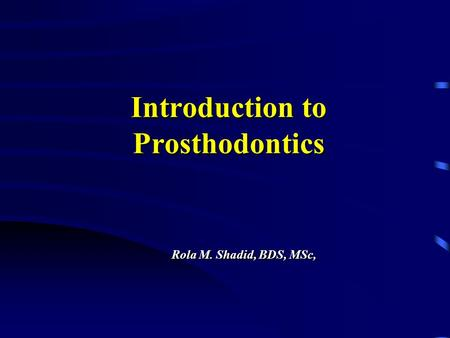 Introduction to Prosthodontics Rola M. Shadid, BDS, MSc,