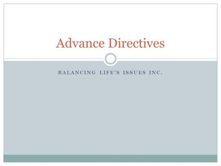 BALANCING LIFE'S ISSUES INC. Advance Directives. Objectives Define advance directives and identify the benefits. Learn about a living will and durable.
