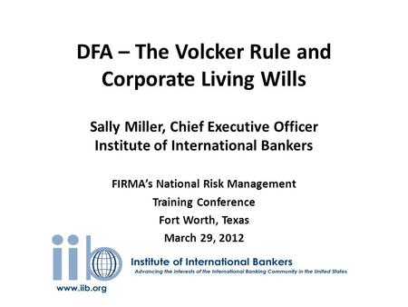 DFA – The Volcker Rule and Corporate Living Wills Sally Miller, Chief Executive Officer Institute of International Bankers FIRMA's National Risk Management.