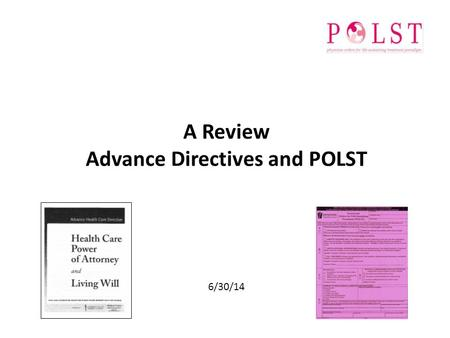 A Review Advance Directives and POLST 6/30/14. Objective To Review Highlights of Advance Directives and POLST Describe rationale for and use of each document.