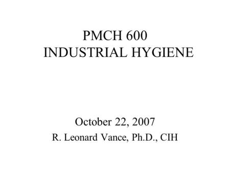 PMCH 600 INDUSTRIAL HYGIENE October 22, 2007 R. Leonard Vance, Ph.D., CIH.