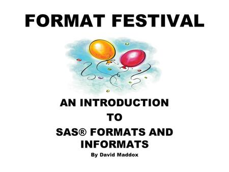 FORMAT FESTIVAL AN INTRODUCTION TO SAS® FORMATS AND INFORMATS By David Maddox.