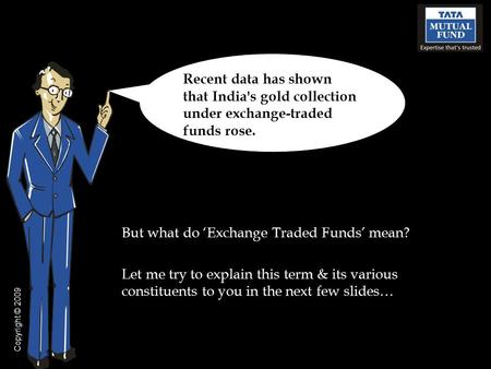 But what do 'Exchange Traded Funds' mean? Let me try to explain this term & its various constituents to you in the next few slides… Recent data has shown.
