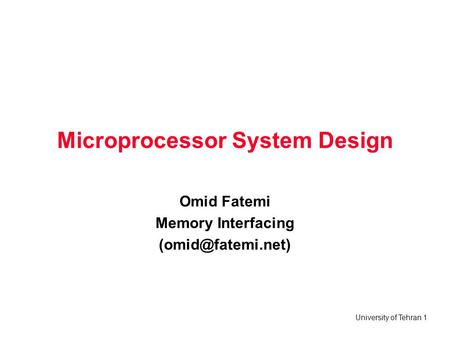 University of Tehran 1 Microprocessor System Design Omid Fatemi Memory Interfacing