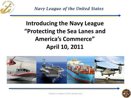 "Navy League of the United States Citizens in Support of the Sea Services Introducing the Navy League ""Protecting the Sea Lanes and America's Commerce"""