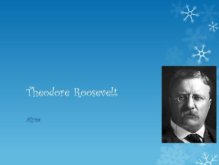 Theodore Roosevelt Alyssa. Theodore Roosevelt's early years  His name is Theodore Roosevelt  He was born in New York city  He was born on October 27.