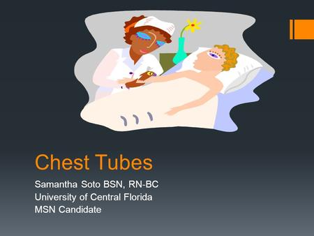 Chest Tubes Samantha Soto BSN, RN-BC University of Central Florida MSN Candidate.