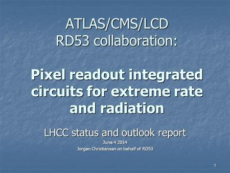 ATLAS/CMS/LCD RD53 collaboration: Pixel readout integrated circuits for extreme rate and radiation LHCC status and outlook report June 4 2014 Jorgen Christiansen.