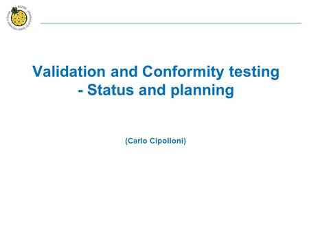 Validation and Conformity testing - Status and planning (Carlo Cipolloni)