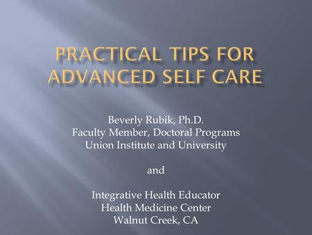 Beverly Rubik, Ph.D. Faculty Member, Doctoral Programs Union Institute and University and Integrative Health Educator Health Medicine Center Walnut Creek,