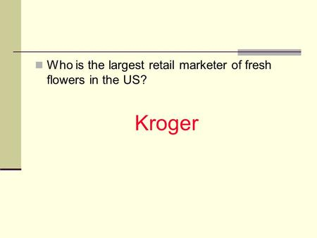 Who is the largest retail marketer of fresh flowers in the US? Kroger.