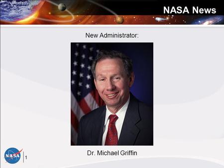 1 NASA News New Administrator: Dr. Michael Griffin.