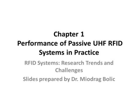 Chapter 1 Performance of Passive UHF RFID Systems in Practice RFID Systems: Research Trends and Challenges Slides prepared by Dr. Miodrag Bolic.