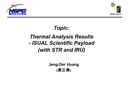 ROCSAT-2 Topic: Thermal Analysis Results - ISUAL Scientific Payload (with STR and IRU) Jeng-Der Huang ( 黃正德 )