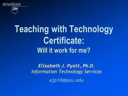 Teaching with Technology Certificate: Will it work for me? Elizabeth J. Pyatt, Ph.D. Information Technology Services