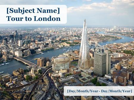 [Subject Name] Tour to London [Day/Month/Year - Day/Month/Year]