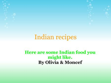 Indian recipes Here are some Indian food you might like. By Olivia & Moncef.
