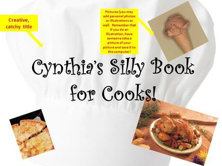 Cynthia's Silly Book for Cooks! Creative, catchy title Pictures (you may add personal photos or illustrations as well. Remember that if you do an illustration,