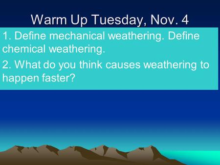 Warm Up Tuesday, Nov. 4 1. Define mechanical weathering. Define chemical weathering. 2. What do you think causes weathering to happen faster?
