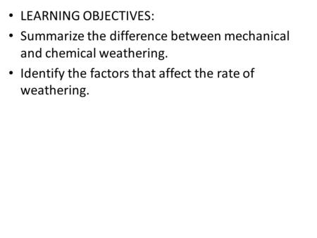 LEARNING OBJECTIVES: Summarize the difference between mechanical and chemical weathering. Identify the factors that affect the rate of weathering.