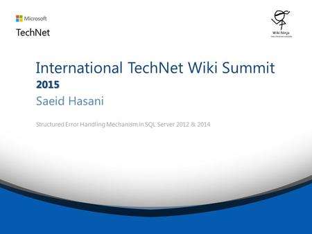 2015 International TechNet Wiki Summit 2015 Saeid Hasani Structured Error Handling Mechanism in SQL Server 2012 & 2014.