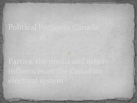 Parties, the media and other influences on the Canadian electoral system Political Parties in Canada.