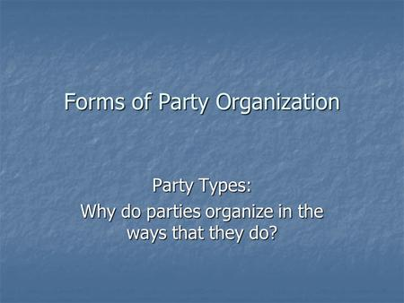 Forms of Party Organization Party Types: Why do parties organize in the ways that they do?