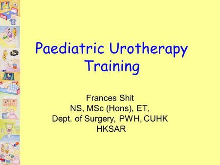 Paediatric Urotherapy Training Frances Shit NS, MSc (Hons), ET, Dept. of Surgery, PWH, CUHK HKSAR.