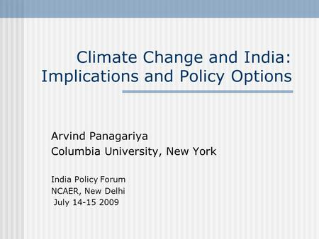 <strong>Climate</strong> Change and <strong>India</strong>: Implications and Policy Options Arvind Panagariya Columbia University, New York <strong>India</strong> Policy Forum NCAER, New Delhi July 14-15.