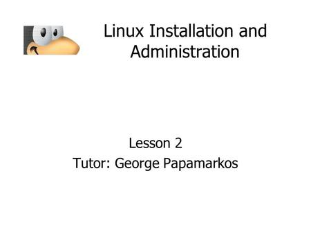 Linux Installation and Administration Lesson 2 Tutor: George Papamarkos.