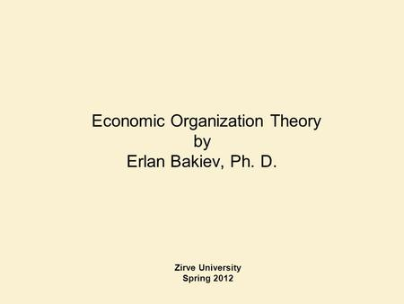 Economic Organization Theory by Erlan Bakiev, Ph. D. Zirve University Spring 2012.