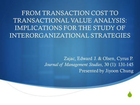  FROM TRANSACTION COST TO TRANSACTIONAL VALUE ANALYSIS: IMPLICATIONS FOR THE STUDY OF INTERORGANIZATIONAL STRATEGIES Zajac, Edward J. & Olsen, Cyrus P.