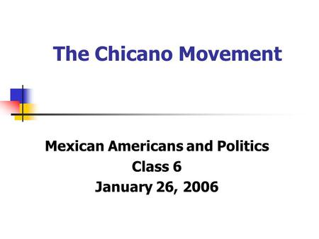 The Chicano Movement Mexican Americans and Politics Class 6 January 26, 2006.