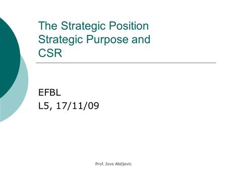 Prof. Jovo Ateljevic The Strategic Position Strategic Purpose and CSR EFBL L5, 17/11/09.