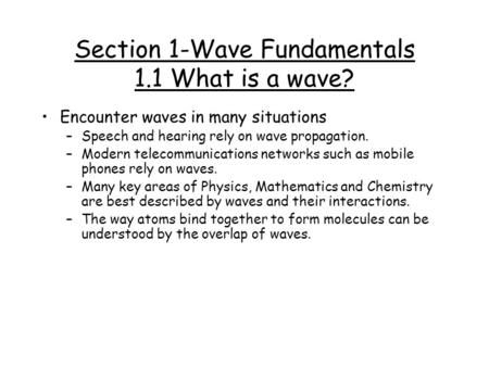 Section 1-Wave Fundamentals 1.1 What is a wave? Encounter waves in many situations –Speech and hearing rely on wave propagation. –Modern telecommunications.