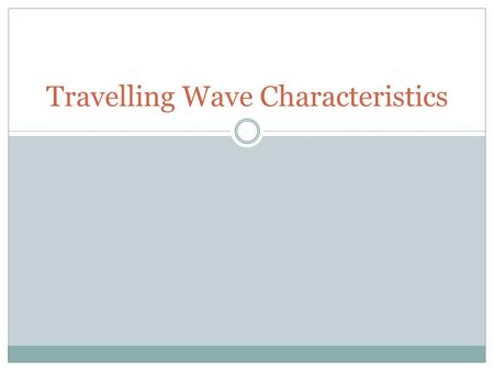 Travelling Wave Characteristics. Objectives What is a wave? Waves are a 'new' way of transferring momentum and energy without the large-scale motion.