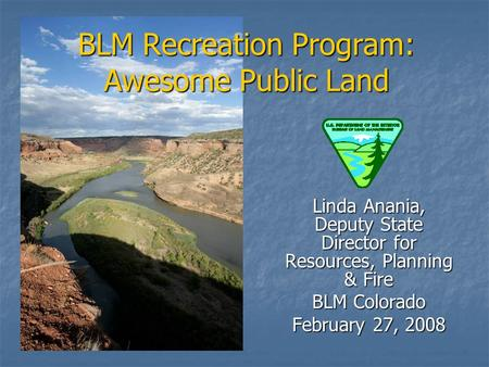 BLM Recreation Program: Awesome Public Land Linda Anania, Deputy State Director for Resources, Planning & Fire BLM Colorado February 27, 2008.