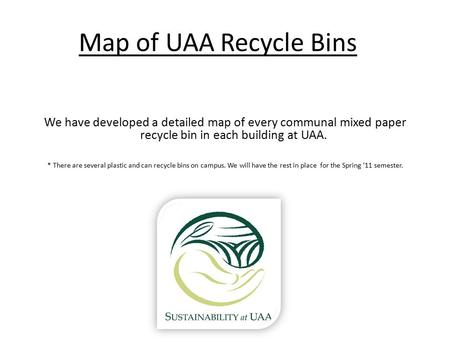 Map of UAA Recycle Bins We have developed a detailed map of every communal mixed paper recycle bin in each building at UAA. * There are several plastic.