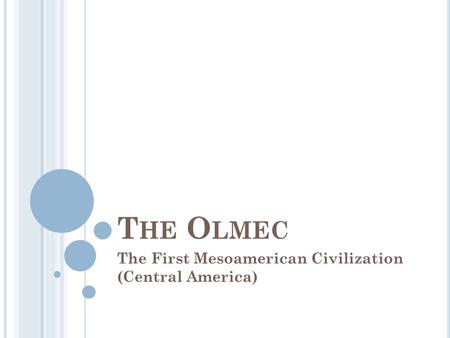 T HE O LMEC The First Mesoamerican Civilization (Central America)