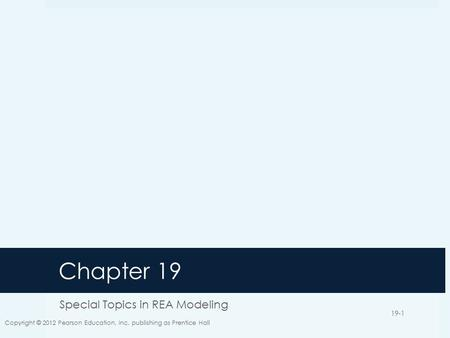 Chapter 19 Special Topics in REA Modeling Copyright © 2012 Pearson Education, Inc. publishing as Prentice Hall 19-1.