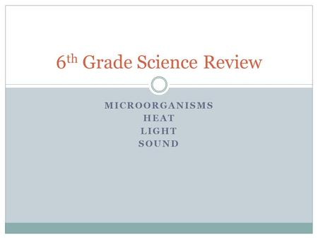 MICROORGANISMS HEAT LIGHT SOUND 6 th <strong>Grade</strong> Science Review.