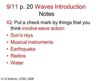 K-12 Science, CCSD, 2006 9/11 p. 20 Waves Introduction Notes IQ: Put a check mark by things that you think involve wave action: Sun's rays Musical instruments.