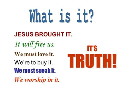 JESUS BROUGHT IT. It will free us. We must love it. We're to buy it. We must speak it. We worship in it. IT'S TRUTH!