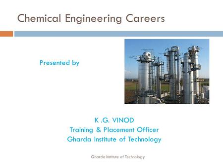 Chemical Engineering Careers Presented by K.G. VINOD Training & Placement Officer Gharda Institute of Technology.