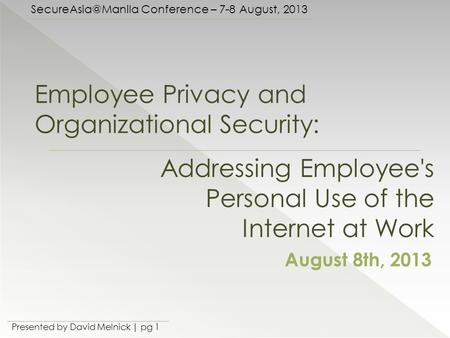 Conference – 7-8 August, 2013 Presented by David Melnick | pg 1 Employee Privacy and Organizational Security: August 8th, 2013 Addressing.