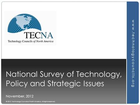 National Survey of Technology, Policy and Strategic Issues November, 2012 www.technologycouncils.org © 2012 Technology Councils of North America. All rights.